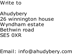 Write to  Ahudybery 26 winnington house Wyndham estate Bethwin road SE5 0XR   Email: info@ahudybery.com